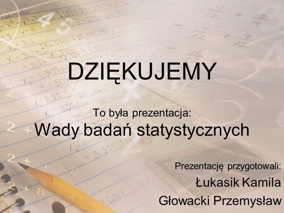 DZIĘKUJEMY To była prezentacja: Wady badań statystycznych Prezentację przygotowali: Łukasik Kamila Głowacki Przemysław