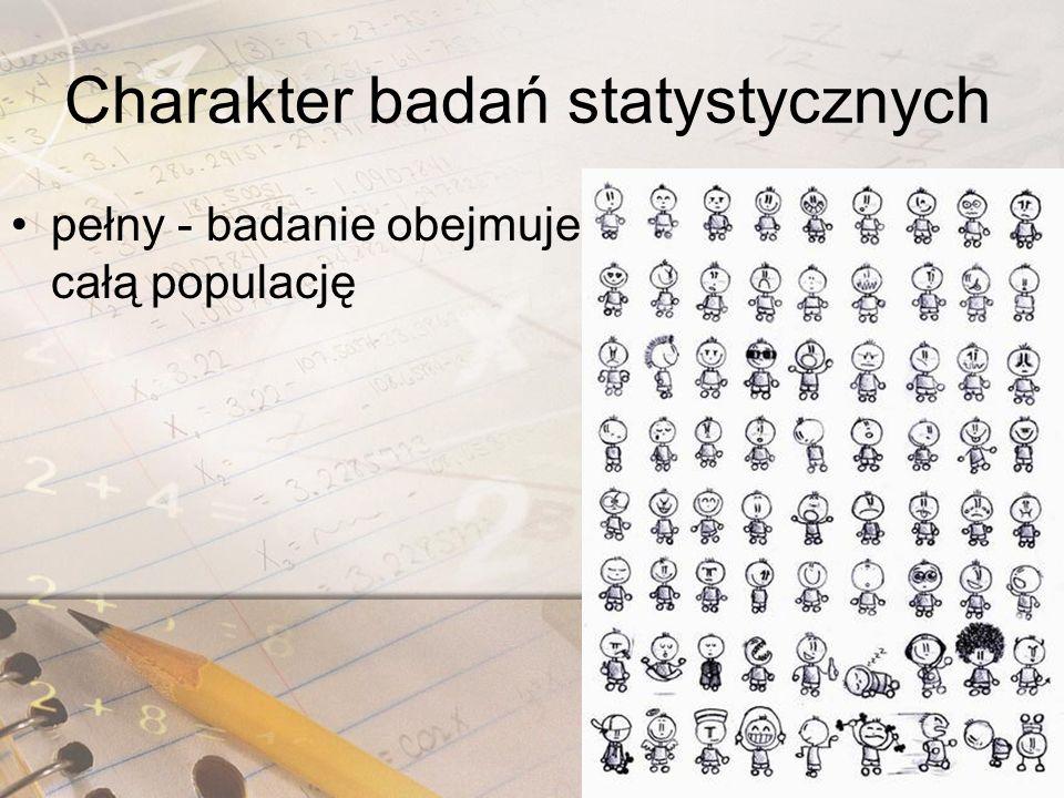 Charakter badań statystycznych częściowy - odbywa się na pewnych (zazwyczaj losowo) wybranych elementach populacji, czyli próbie losowej, zazwyczaj reprezentatywnej dla populacji