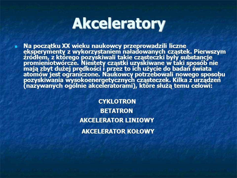 Akceleratory Na początku XX wieku naukowcy przeprowadzili liczne eksperymenty z wykorzystaniem naładowanych cząstek. Pierwszym źródłem, z którego pozy