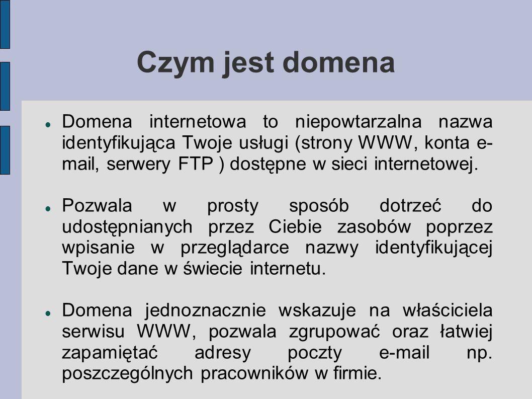 Czym jest domena Domena internetowa to niepowtarzalna nazwa identyfikująca Twoje usługi (strony WWW, konta e- mail, serwery FTP ) dostępne w sieci int