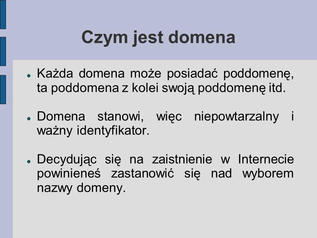 Czym jest domena Każda domena może posiadać poddomenę, ta poddomena z kolei swoją poddomenę itd. Domena stanowi, więc niepowtarzalny i ważny identyfik