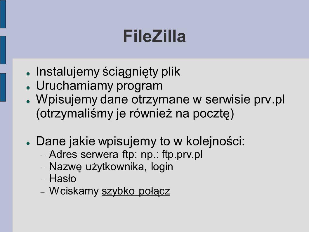 FileZilla Instalujemy ściągnięty plik Uruchamiamy program Wpisujemy dane otrzymane w serwisie prv.pl (otrzymaliśmy je również na pocztę) Dane jakie wp