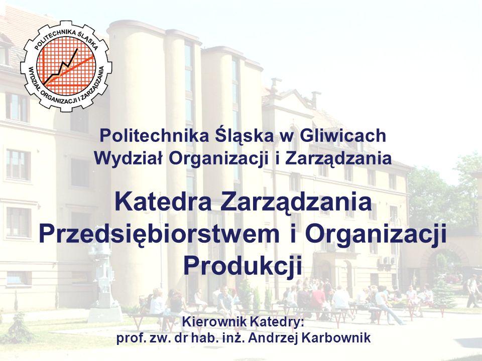 Politechnika Śląska w Gliwicach Wydział Organizacji i Zarządzania Katedra Zarządzania Przedsiębiorstwem i Organizacji Produkcji Kierownik Katedry: pro