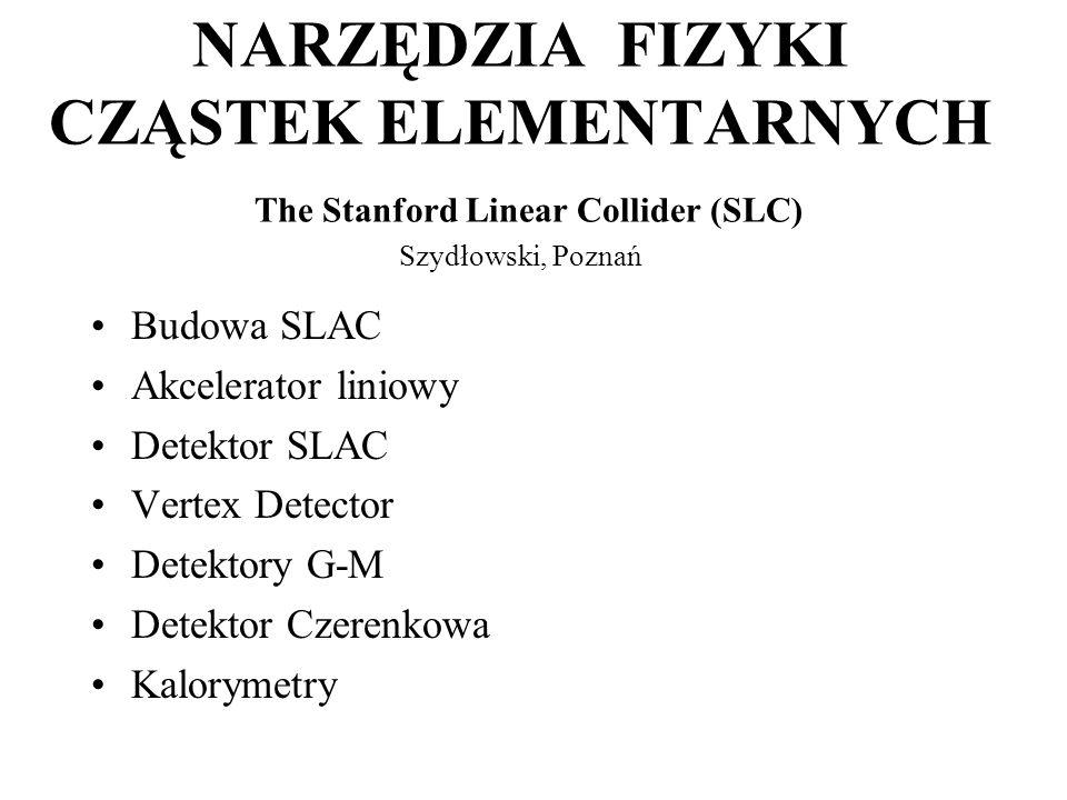 NARZĘDZIA FIZYKI CZĄSTEK ELEMENTARNYCH The Stanford Linear Collider (SLC) Szydłowski, Poznań Budowa SLAC Akcelerator liniowy Detektor SLAC Vertex Detector Detektory G-M Detektor Czerenkowa Kalorymetry