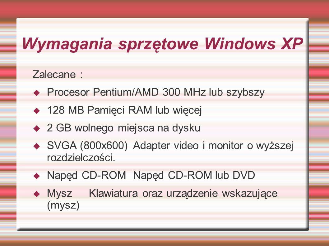 Wymagania sprzętowe Windows XP Zalecane : Procesor Pentium/AMD 300 MHz lub szybszy 128 MB Pamięci RAM lub więcej 2 GB wolnego miejsca na dysku SVGA (8