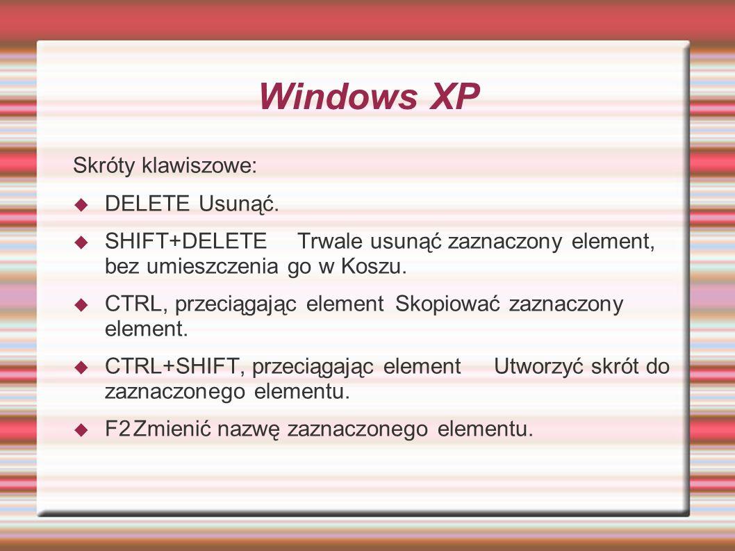 Windows XP Skróty klawiszowe: DELETEUsunąć. SHIFT+DELETETrwale usunąć zaznaczony element, bez umieszczenia go w Koszu. CTRL, przeciągając elementSkopi