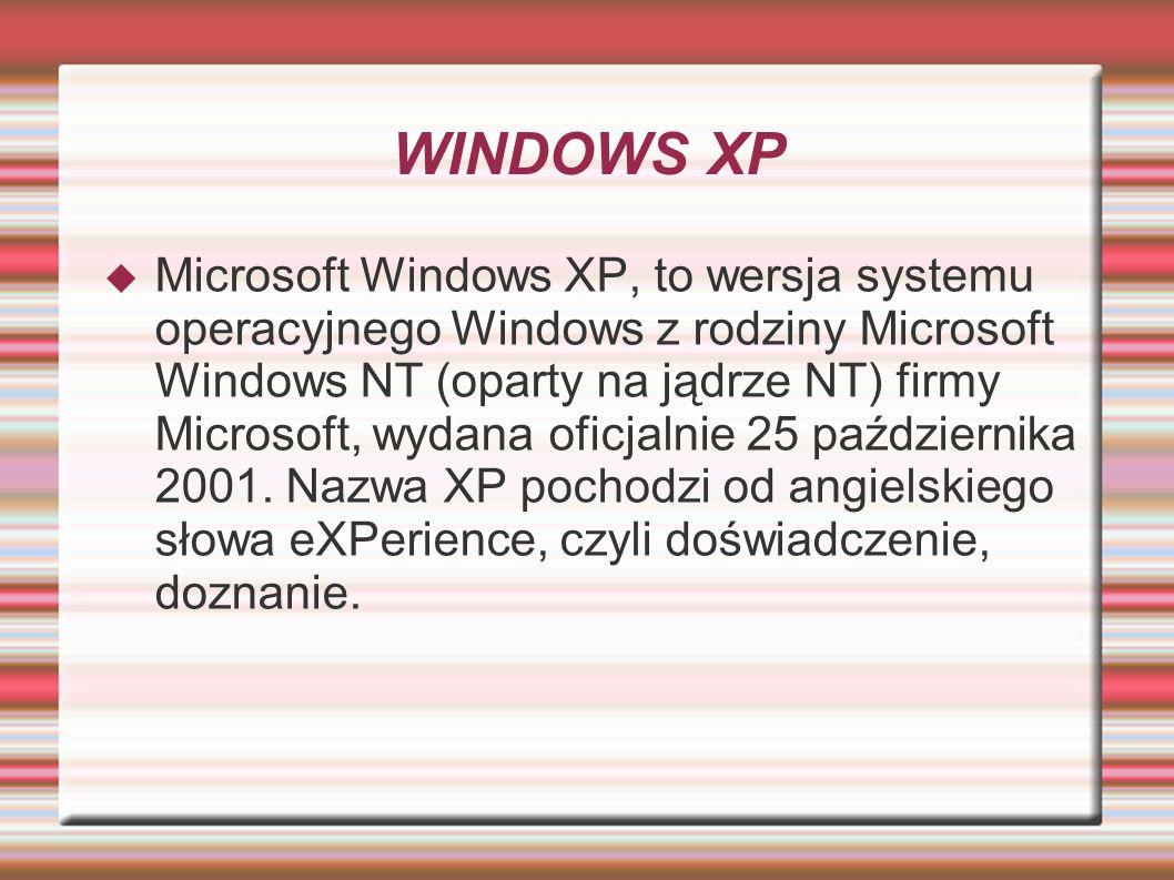 WINDOWS XP Microsoft Windows XP, to wersja systemu operacyjnego Windows z rodziny Microsoft Windows NT (oparty na jądrze NT) firmy Microsoft, wydana o