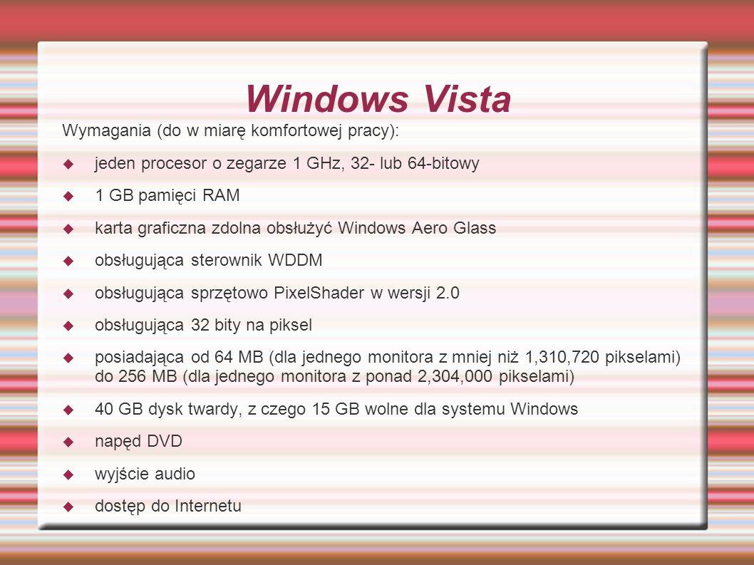 Windows Vista Wymagania (do w miarę komfortowej pracy): jeden procesor o zegarze 1 GHz, 32- lub 64-bitowy 1 GB pamięci RAM karta graficzna zdolna obsł