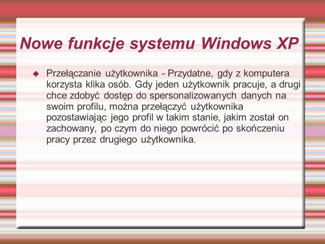 Nowe funkcje systemu Windows XP Przełączanie użytkownika - Przydatne, gdy z komputera korzysta klika osób. Gdy jeden użytkownik pracuje, a drugi chce