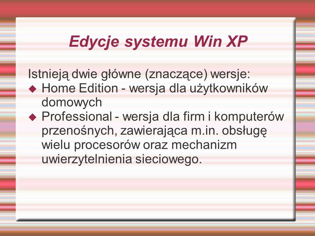 Edycje systemu Win XP Istnieją dwie główne (znaczące) wersje: Home Edition - wersja dla użytkowników domowych Professional - wersja dla firm i kompute