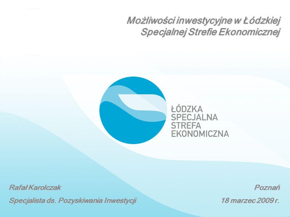 Rafał Karolczak Specjalista ds. Pozyskiwania Inwestycji Poznań 18 marzec 2009 r. Możliwości inwestycyjne w Łódzkiej Specjalnej Strefie Ekonomicznej