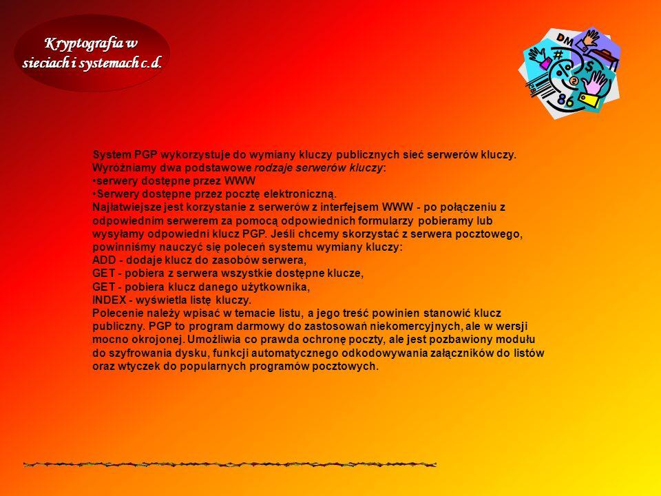 Kryptografia w sieciach i systemach c.d. System PGP wykorzystuje do wymiany kluczy publicznych sieć serwerów kluczy. Wyróżniamy dwa podstawowe rodzaje
