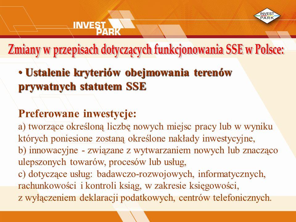Ustalenie kryteriów obejmowania terenów prywatnych statutem SSE Ustalenie kryteriów obejmowania terenów prywatnych statutem SSE Preferowane inwestycje: a) tworzące określoną liczbę nowych miejsc pracy lub w wyniku których poniesione zostaną określone nakłady inwestycyjne, b) innowacyjne - związane z wytwarzaniem nowych lub znacząco ulepszonych towarów, procesów lub usług, c) dotyczące usług: badawczo-rozwojowych, informatycznych, rachunkowości i kontroli ksiąg, w zakresie księgowości, z wyłączeniem deklaracji podatkowych, centrów telefonicznych.