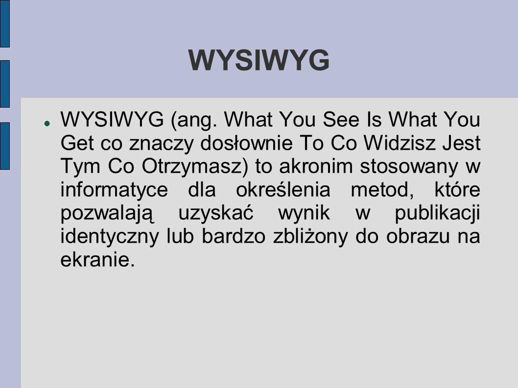 WYSIWYG WYSIWYG (ang. What You See Is What You Get co znaczy dosłownie To Co Widzisz Jest Tym Co Otrzymasz) to akronim stosowany w informatyce dla okr