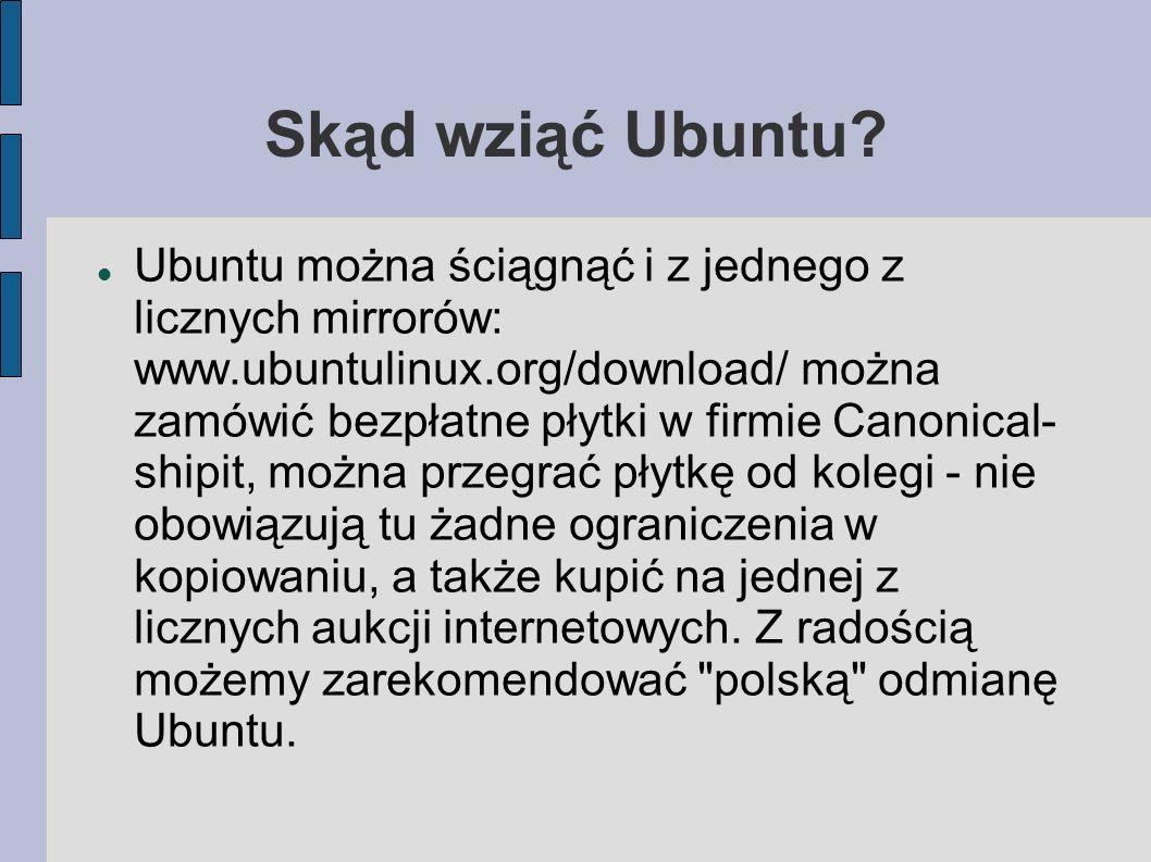 Skąd wziąć Ubuntu? Ubuntu można ściągnąć i z jednego z licznych mirrorów: www.ubuntulinux.org/download/ można zamówić bezpłatne płytki w firmie Canoni