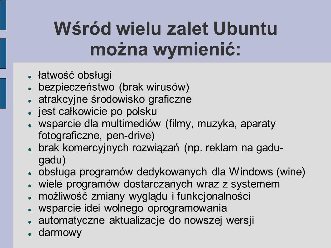 Wśród wielu zalet Ubuntu można wymienić: łatwość obsługi bezpieczeństwo (brak wirusów) atrakcyjne środowisko graficzne jest całkowicie po polsku wspar