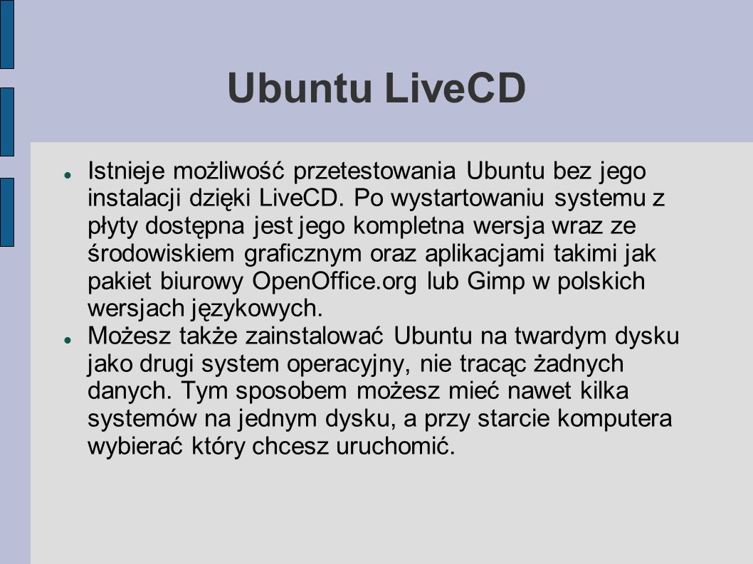 Ubuntu LiveCD Istnieje możliwość przetestowania Ubuntu bez jego instalacji dzięki LiveCD. Po wystartowaniu systemu z płyty dostępna jest jego kompletn