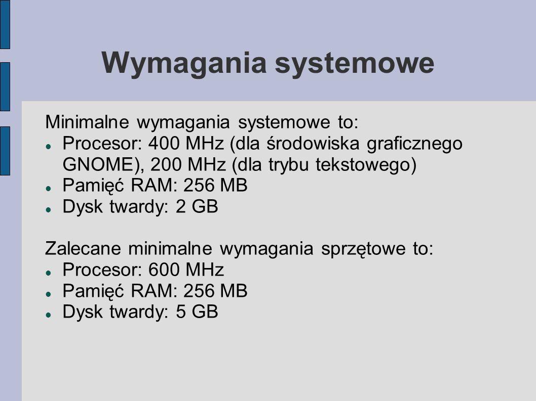 Wymagania systemowe Minimalne wymagania systemowe to: Procesor: 400 MHz (dla środowiska graficznego GNOME), 200 MHz (dla trybu tekstowego) Pamięć RAM: