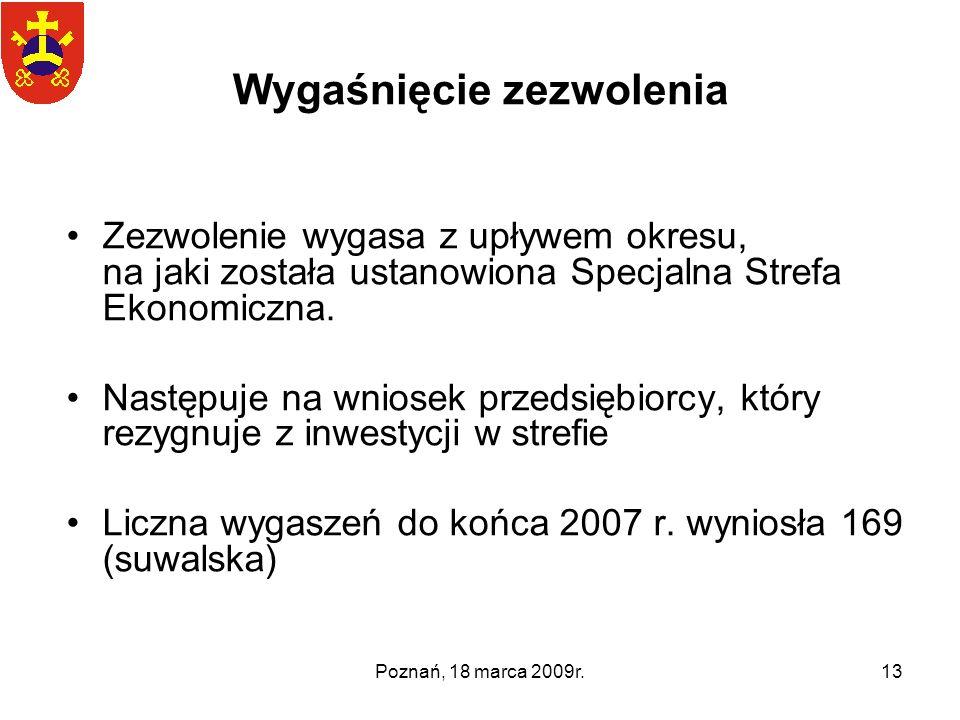 Poznań, 18 marca 2009r.13 Wygaśnięcie zezwolenia Zezwolenie wygasa z upływem okresu, na jaki została ustanowiona Specjalna Strefa Ekonomiczna. Następu