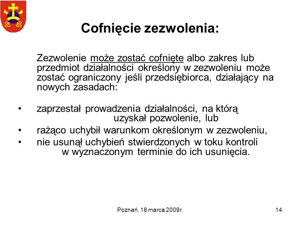 Poznań, 18 marca 2009r.14 Cofnięcie zezwolenia: Zezwolenie może zostać cofnięte albo zakres lub przedmiot działalności określony w zezwoleniu może zos