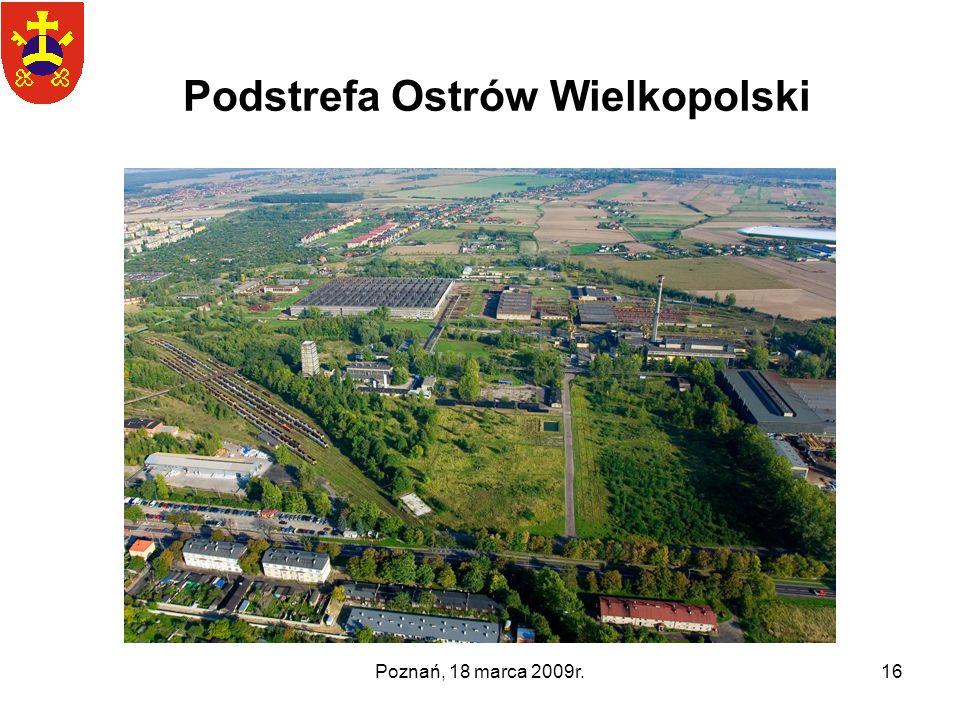 Poznań, 18 marca 2009r.16 Podstrefa Ostrów Wielkopolski