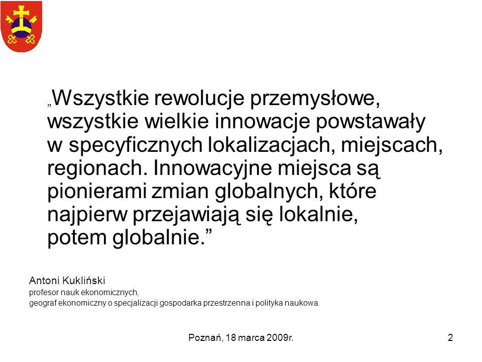 Poznań, 18 marca 2009r.2 Wszystkie rewolucje przemysłowe, wszystkie wielkie innowacje powstawały w specyficznych lokalizacjach, miejscach, regionach.