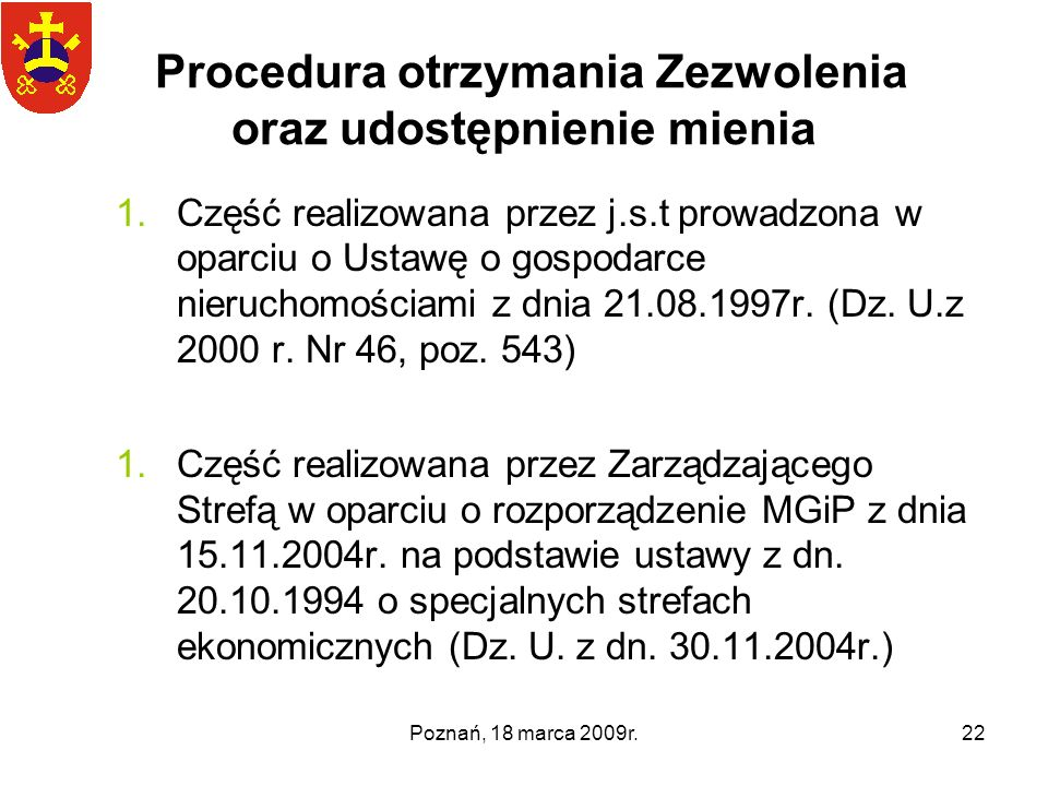 Poznań, 18 marca 2009r.22 Procedura otrzymania Zezwolenia oraz udostępnienie mienia 1.Część realizowana przez j.s.t prowadzona w oparciu o Ustawę o go