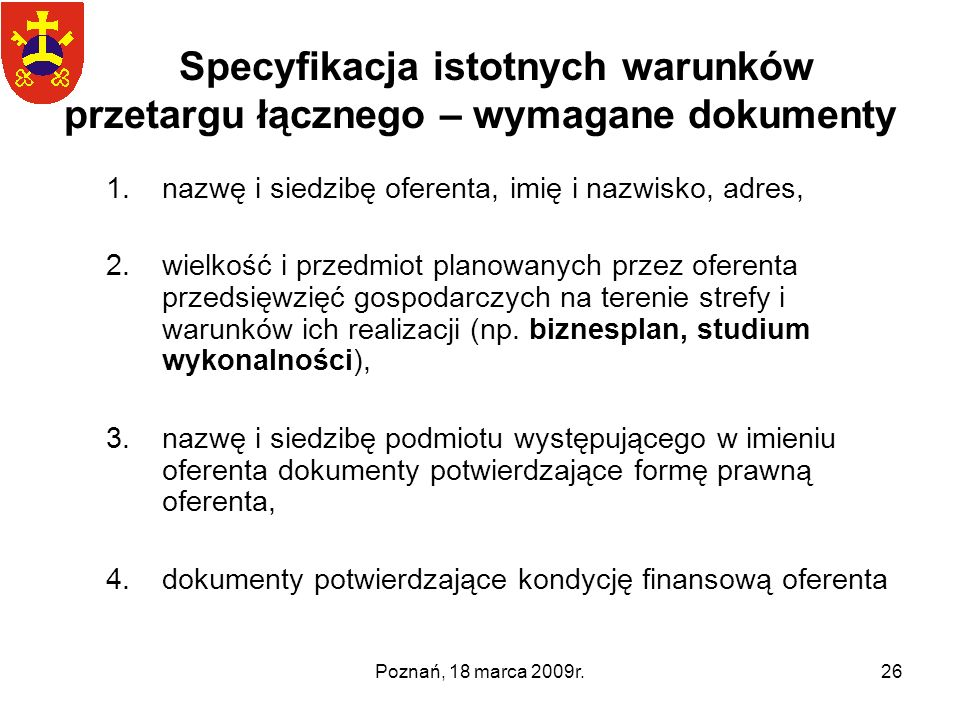 Poznań, 18 marca 2009r.26 Specyfikacja istotnych warunków przetargu łącznego – wymagane dokumenty 1.nazwę i siedzibę oferenta, imię i nazwisko, adres,
