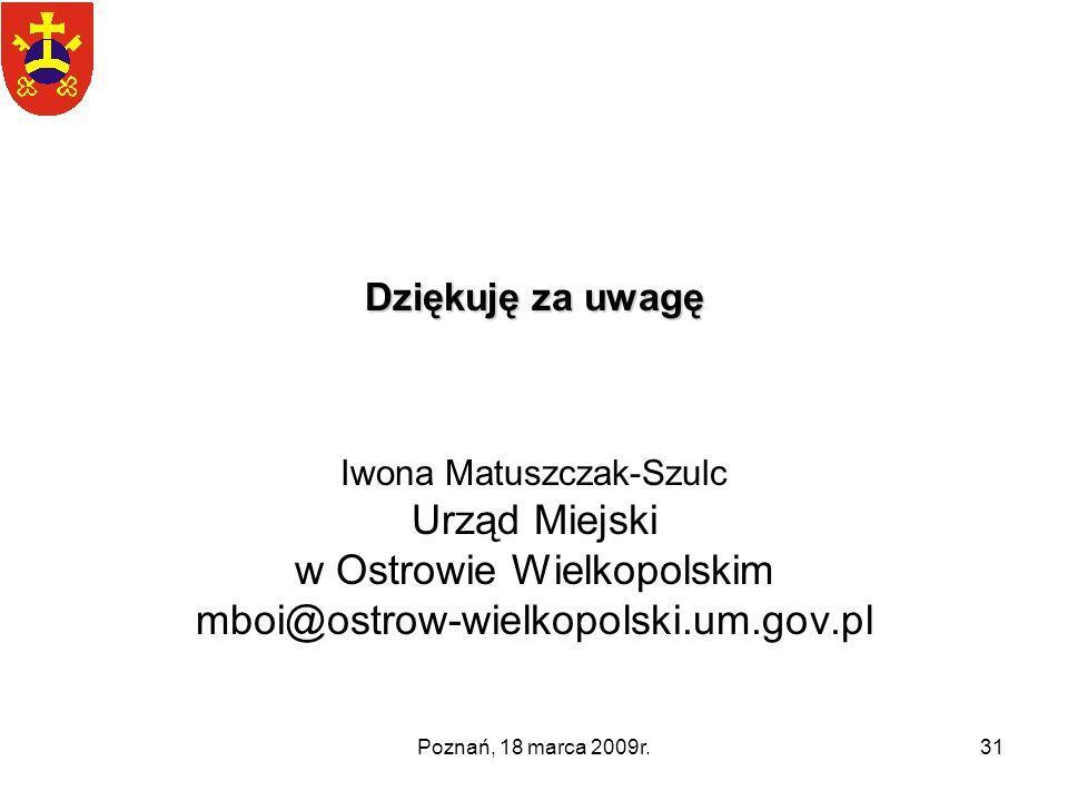 Poznań, 18 marca 2009r.31 Dziękuję za uwagę Iwona Matuszczak-Szulc Urząd Miejski w Ostrowie Wielkopolskim mboi@ostrow-wielkopolski.um.gov.pl