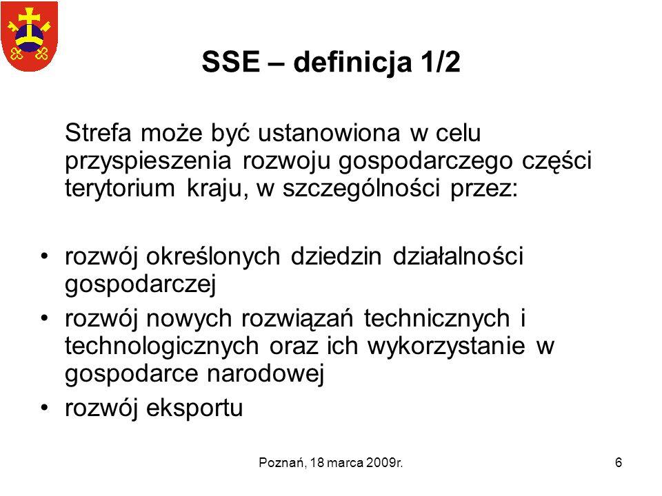 Poznań, 18 marca 2009r.6 SSE – definicja 1/2 Strefa może być ustanowiona w celu przyspieszenia rozwoju gospodarczego części terytorium kraju, w szczeg