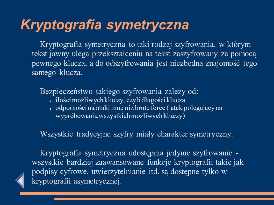 Kryptografia symetryczna Kryptografia symetryczna to taki rodzaj szyfrowania, w którym tekst jawny ulega przekształceniu na tekst zaszyfrowany za pomocą pewnego klucza, a do odszyfrowania jest niezbędna znajomość tego samego klucza.
