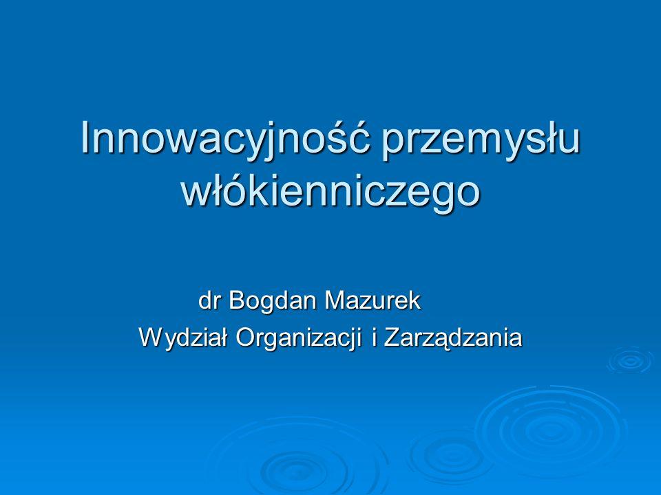Innowacyjność przemysłu włókienniczego dr Bogdan Mazurek Wydział Organizacji i Zarządzania