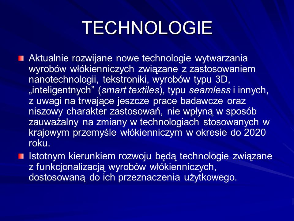 TECHNOLOGIE Aktualnie rozwijane nowe technologie wytwarzania wyrobów włókienniczych związane z zastosowaniem nanotechnologii, tekstroniki, wyrobów typu 3D, inteligentnych (smart textiles), typu seamless i innych, z uwagi na trwające jeszcze prace badawcze oraz niszowy charakter zastosowań, nie wpłyną w sposób zauważalny na zmiany w technologiach stosowanych w krajowym przemyśle włókienniczym w okresie do 2020 roku.