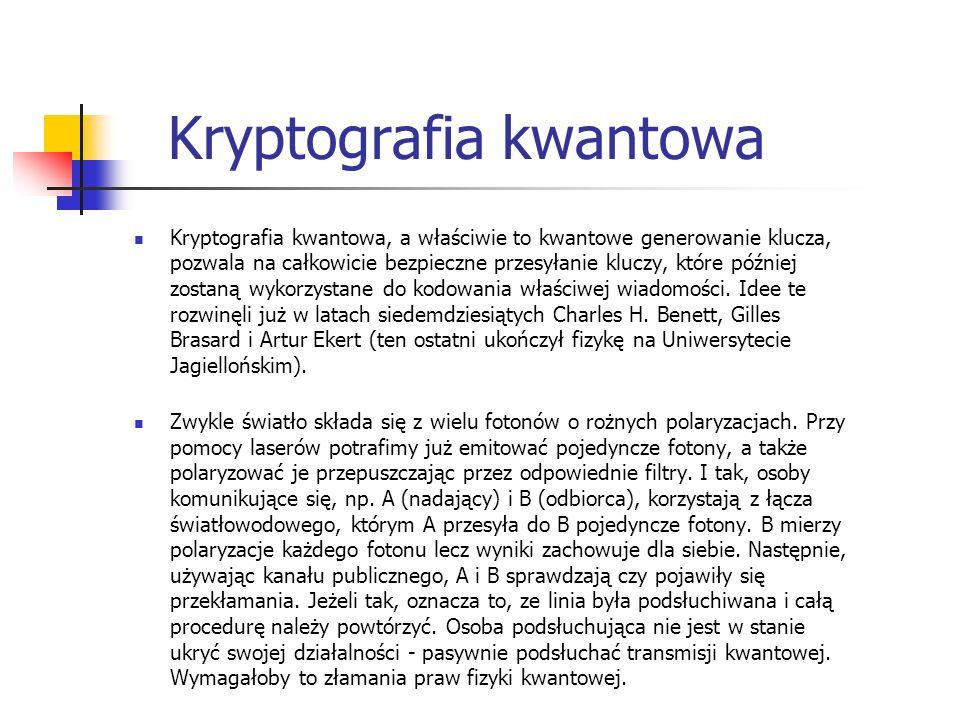 Kryptografia kwantowa Kryptografia kwantowa, a właściwie to kwantowe generowanie klucza, pozwala na całkowicie bezpieczne przesyłanie kluczy, które pó