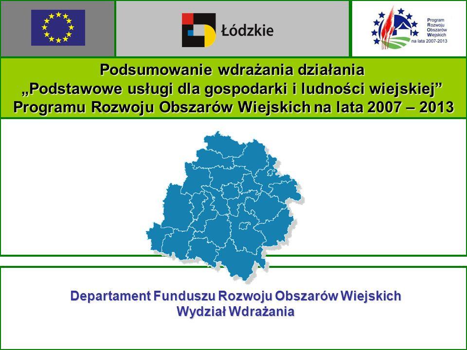Podsumowanie wdrażania działania Podstawowe usługi dla gospodarki i ludności wiejskiej Programu Rozwoju Obszarów Wiejskich na lata 2007 – 2013 Departament Funduszu Rozwoju Obszarów Wiejskich Wydział Wdrażania