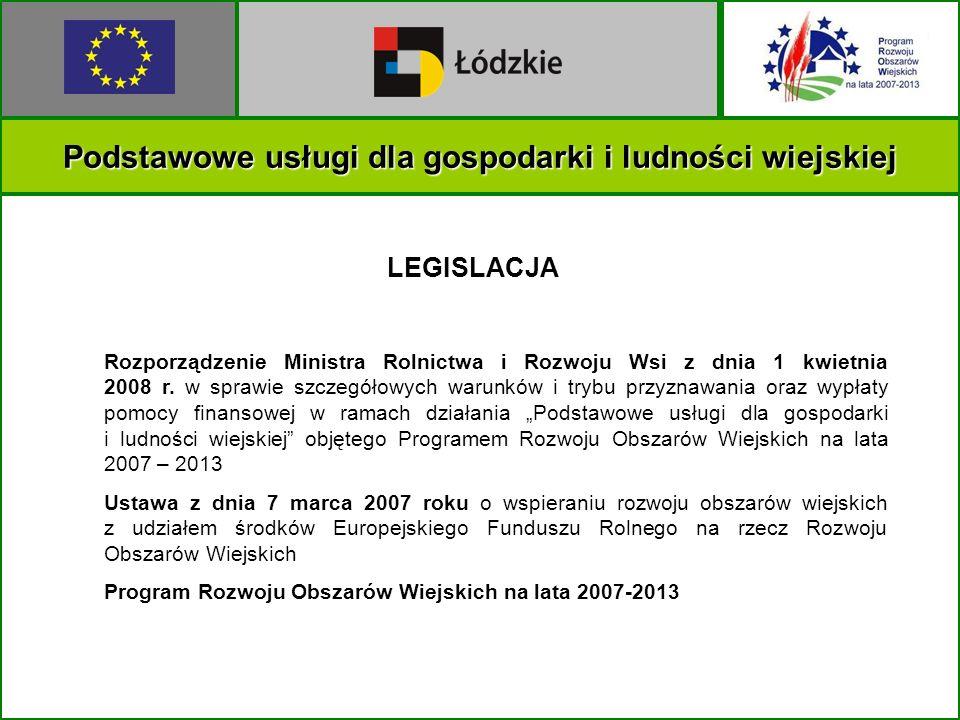 Podstawowe usługi dla gospodarki i ludności wiejskiej LEGISLACJA Rozporządzenie Ministra Rolnictwa i Rozwoju Wsi z dnia 1 kwietnia 2008 r. w sprawie s
