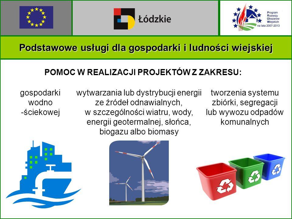 Podstawowe usługi dla gospodarki i ludności wiejskiej POMOC W REALIZACJI PROJEKTÓW Z ZAKRESU: gospodarki wodno -ściekowej tworzenia systemu zbiórki, segregacji lub wywozu odpadów komunalnych wytwarzania lub dystrybucji energii ze źródeł odnawialnych, w szczególności wiatru, wody, energii geotermalnej, słońca, biogazu albo biomasy