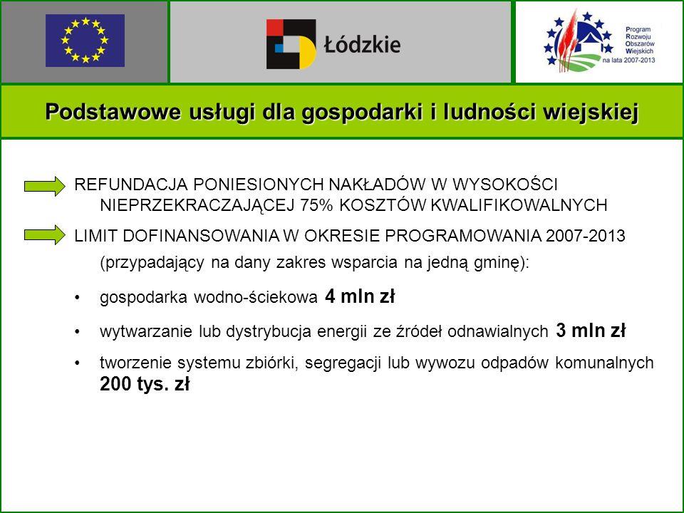 Podstawowe usługi dla gospodarki i ludności wiejskiej REFUNDACJA PONIESIONYCH NAKŁADÓW W WYSOKOŚCI NIEPRZEKRACZAJĄCEJ 75% KOSZTÓW KWALIFIKOWALNYCH LIMIT DOFINANSOWANIA W OKRESIE PROGRAMOWANIA 2007-2013 (przypadający na dany zakres wsparcia na jedną gminę): gospodarka wodno-ściekowa 4 mln zł wytwarzanie lub dystrybucja energii ze źródeł odnawialnych 3 mln zł tworzenie systemu zbiórki, segregacji lub wywozu odpadów komunalnych 200 tys.
