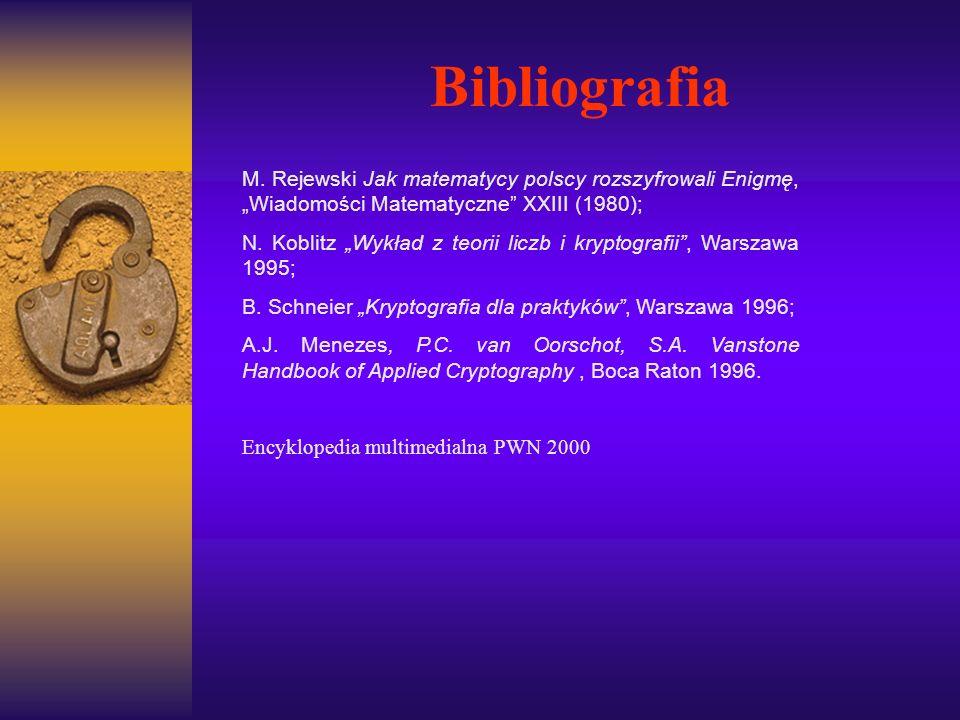 Bibliografia M. Rejewski Jak matematycy polscy rozszyfrowali Enigmę, Wiadomości Matematyczne XXIII (1980); N. Koblitz Wykład z teorii liczb i kryptogr