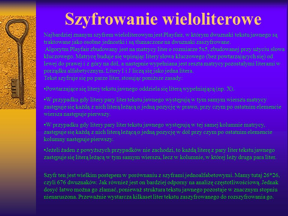 Szyfrowanie wieloliterowe Najbardziej znanym szyfrem wieloliterowym jest Playfair, w którym dwuznaki tekstu jawnego są traktowane jako osobne jednostk