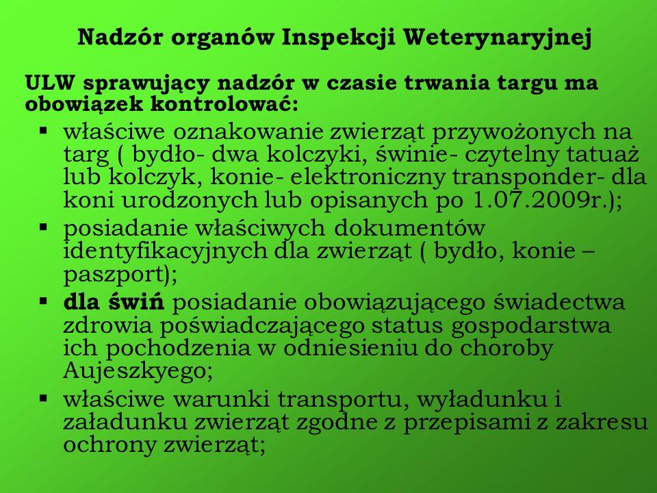 ULW sprawujący nadzór w czasie trwania targu ma obowiązek kontrolować: właściwe oznakowanie zwierząt przywożonych na targ ( bydło- dwa kolczyki, świni