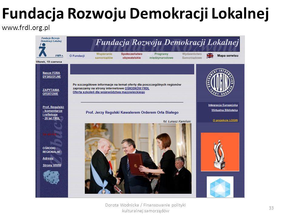 Dorota Wodnicka / Finansowanie polityki kulturalnej samorządów 33 Fundacja Rozwoju Demokracji Lokalnej www.frdl.org.pl