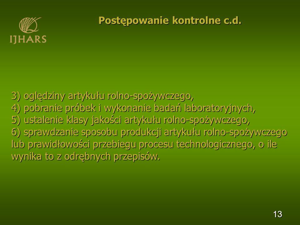 13 Postępowanie kontrolne c.d. 3) oględziny artykułu rolno-spożywczego, 4) pobranie próbek i wykonanie badań laboratoryjnych, 5) ustalenie klasy jakoś