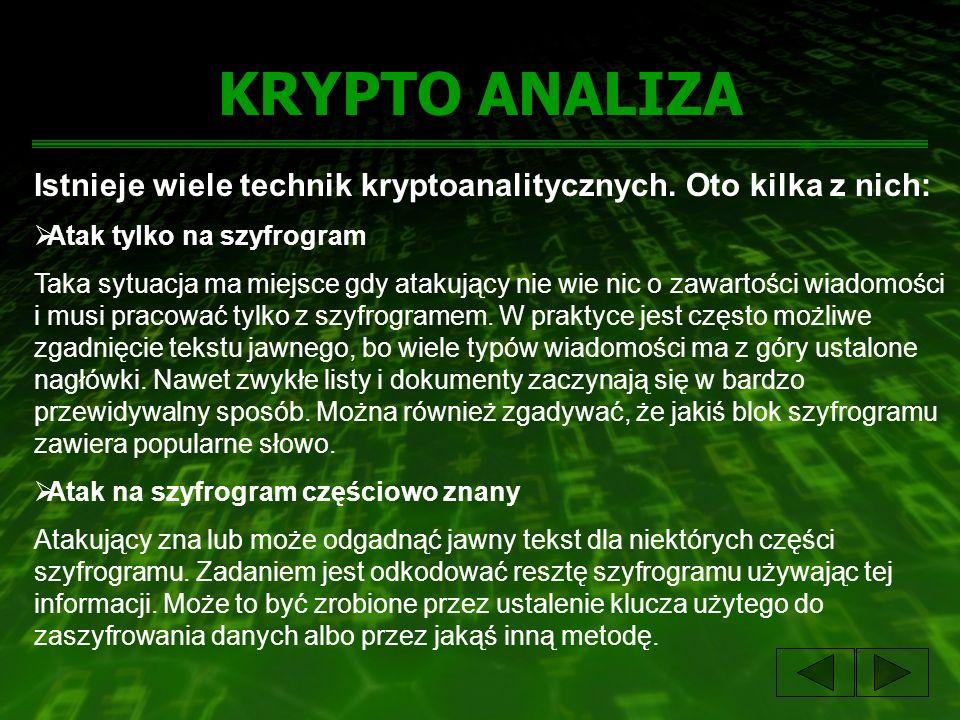 KRYPTO ANALIZA Istnieje wiele technik kryptoanalitycznych. Oto kilka z nich: Atak tylko na szyfrogram Taka sytuacja ma miejsce gdy atakujący nie wie n
