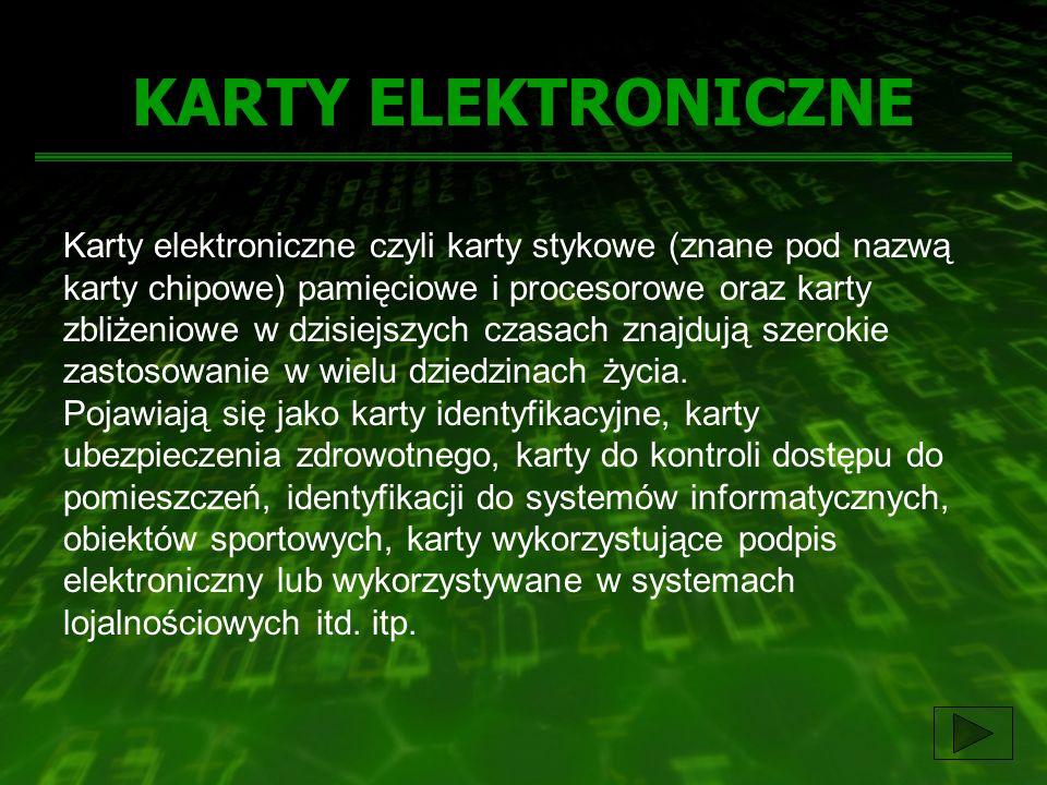 KARTY ELEKTRONICZNE Karty elektroniczne czyli karty stykowe (znane pod nazwą karty chipowe) pamięciowe i procesorowe oraz karty zbliżeniowe w dzisiejs