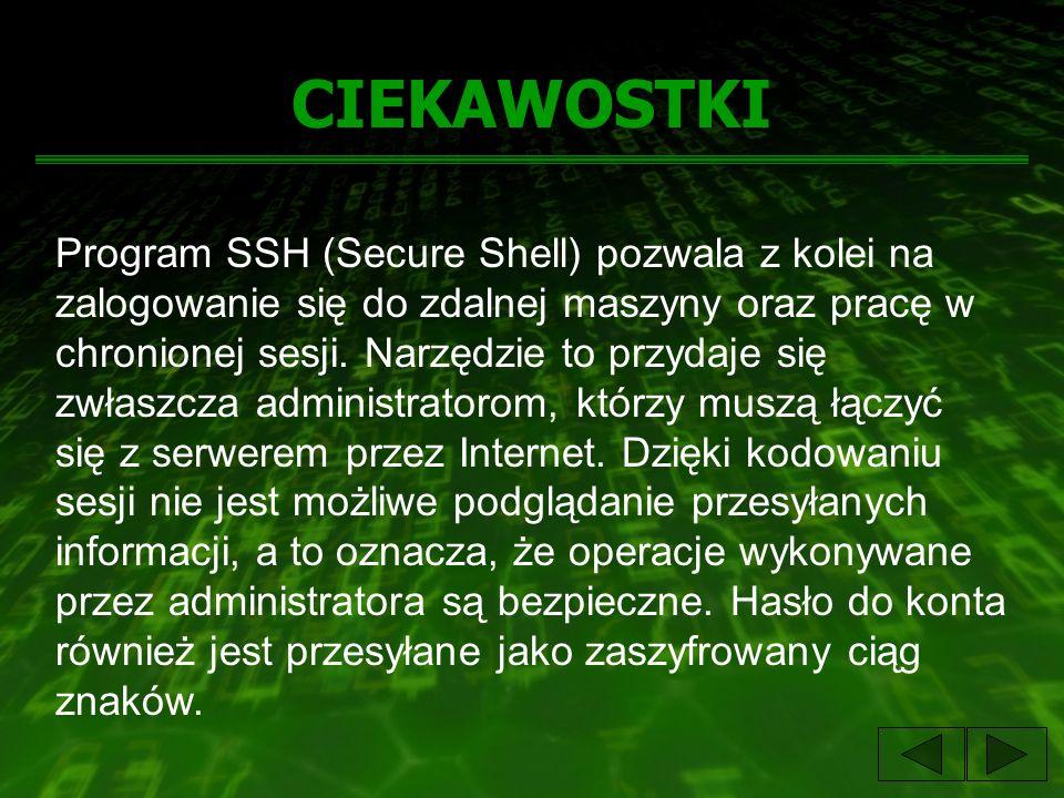 CIEKAWOSTKI Program SSH (Secure Shell) pozwala z kolei na zalogowanie się do zdalnej maszyny oraz pracę w chronionej sesji. Narzędzie to przydaje się