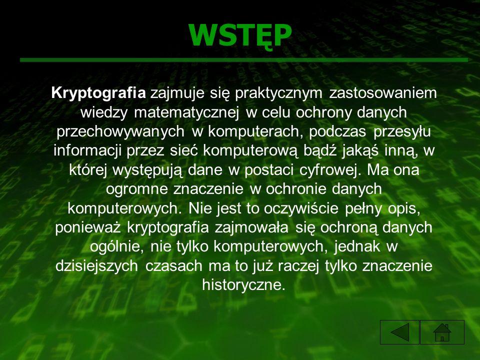WSTĘP Kryptografia zajmuje się praktycznym zastosowaniem wiedzy matematycznej w celu ochrony danych przechowywanych w komputerach, podczas przesyłu in