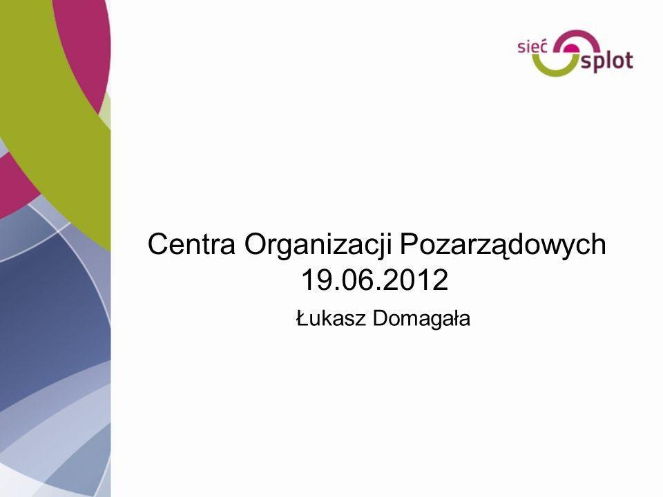 Centra Organizacji Pozarządowych 19.06.2012 Łukasz Domagała