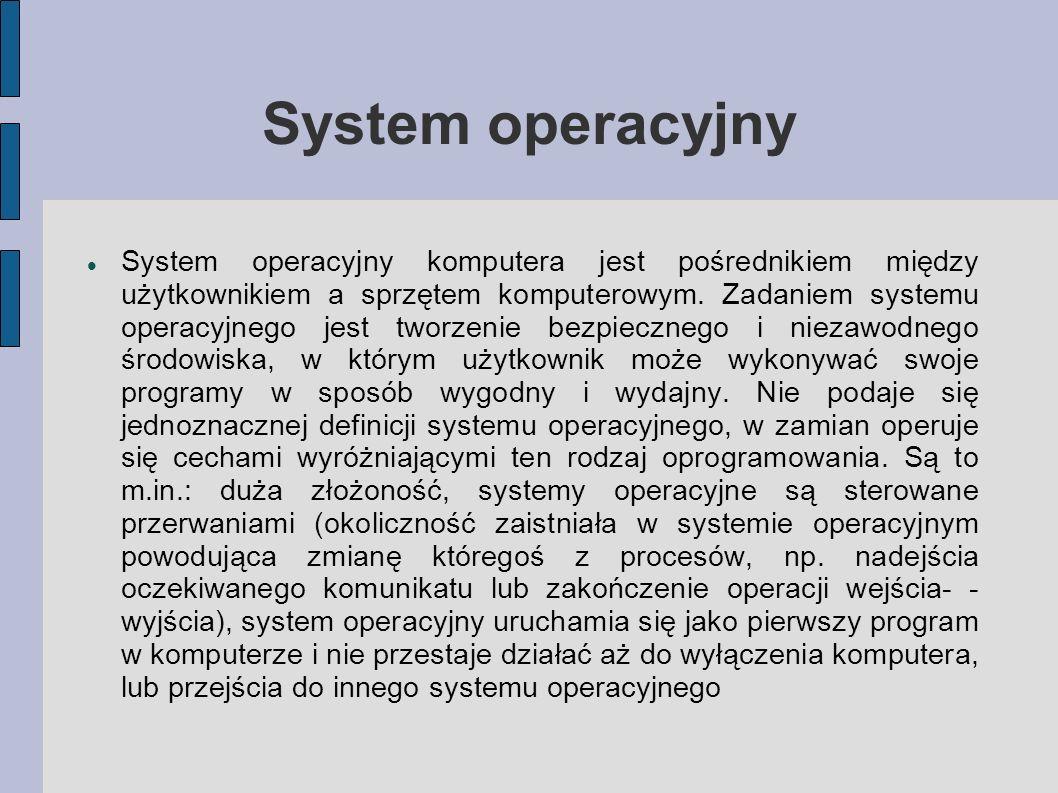 System operacyjny System operacyjny komputera jest pośrednikiem między użytkownikiem a sprzętem komputerowym. Zadaniem systemu operacyjnego jest tworz