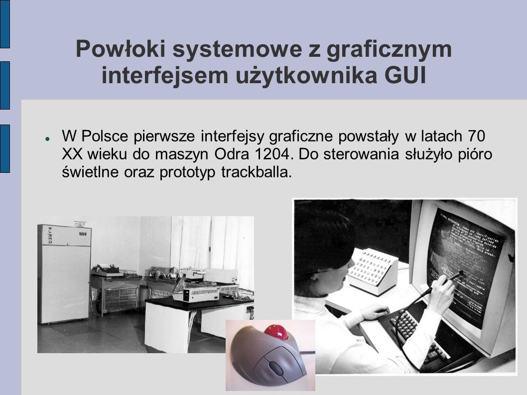 Powłoki systemowe z graficznym interfejsem użytkownika GUI W Polsce pierwsze interfejsy graficzne powstały w latach 70 XX wieku do maszyn Odra 1204. D
